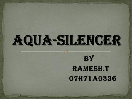BY BY RAMESH.T RAMESH.T 07H71A0336 07H71A0336.  Introduction.  Construction.  Parts of Aqua silencer.  Working principle.  Effects of dissolved gases.