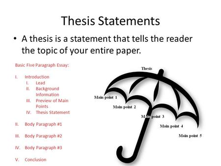 Thesis Statements A thesis is a statement that tells the reader the topic of your entire paper. Basic Five Paragraph Essay: I.Introduction I.Lead II.Background.