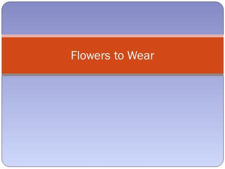 Flowers to Wear. Flowers to wear Flowers have been worn by people for thousands of years. Flowers for adornments are used today in a number of special.