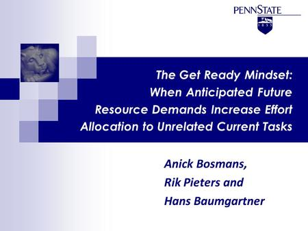 The Get Ready Mindset: When Anticipated Future Resource Demands Increase Effort Allocation to Unrelated Current Tasks Anick Bosmans, Rik Pieters and Hans.