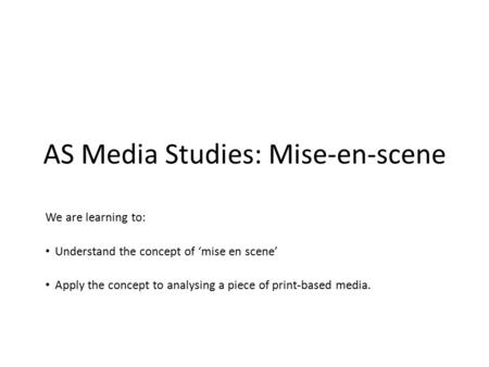AS Media Studies: Mise-en-scene We are learning to: Understand the concept of 'mise en scene' Apply the concept to analysing a piece of print-based media.