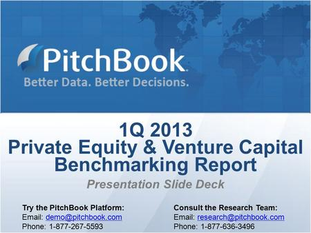 1Q 2013 Private Equity & Venture Capital Benchmarking Report Presentation Slide Deck Try the PitchBook Platform: