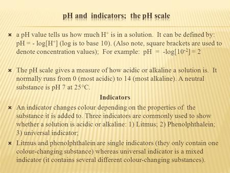  a pH value tells us how much H + is in a solution. It can be defined by: pH = - log[H + ] (log is to base 10). (Also note, square brackets are used to.
