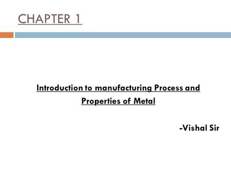 CHAPTER 1 Introduction to manufacturing Process and Properties of Metal -Vishal Sir.