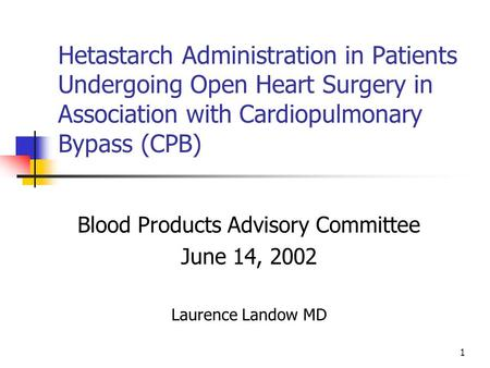 1 Hetastarch Administration in Patients Undergoing Open Heart Surgery in Association with Cardiopulmonary Bypass (CPB) Blood Products Advisory Committee.