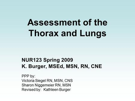 Assessment of the Thorax and Lungs NUR123 Spring 2009 K. Burger, MSEd, MSN, RN, CNE PPP by: Victoria Siegel RN, MSN, CNS Sharon Niggemeier RN, MSN Revised.