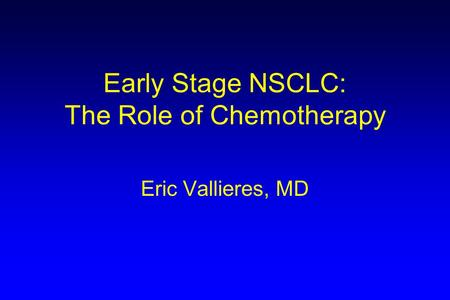 Early Stage NSCLC: The Role of Chemotherapy Eric Vallieres, MD.