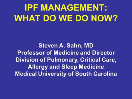 IPF MANAGEMENT: WHAT DO WE DO NOW? Steven A. Sahn, MD Professor of Medicine and Director Division of Pulmonary, Critical Care, Allergy and Sleep Medicine.