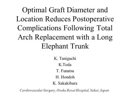 Optimal Graft Diameter and Location Reduces Postoperative Complications Following Total Arch Replacement with a Long Elephant Trunk K. Taniguchi K.Toda.