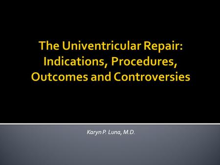 The Univentricular Repair: Indications, Procedures, Outcomes and Controversies Karyn P. Luna, M.D.
