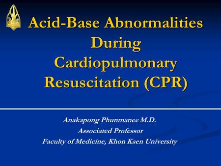 Acid-Base Abnormalities During Cardiopulmonary Resuscitation (CPR) Anakapong Phunmanee M.D. Associated Professor Faculty of Medicine, Khon Kaen University.