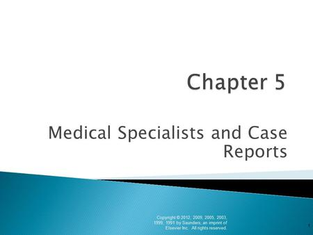 Medical Specialists and Case Reports Copyright © 2012, 2009, 2005, 2003, 1999, 1991 by Saunders, an imprint of Elsevier Inc. All rights reserved. 1.