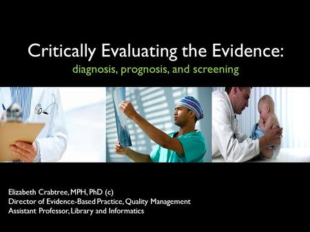 Critically Evaluating the Evidence: diagnosis, prognosis, and screening Elizabeth Crabtree, MPH, PhD (c) Director of Evidence-Based Practice, Quality Management.