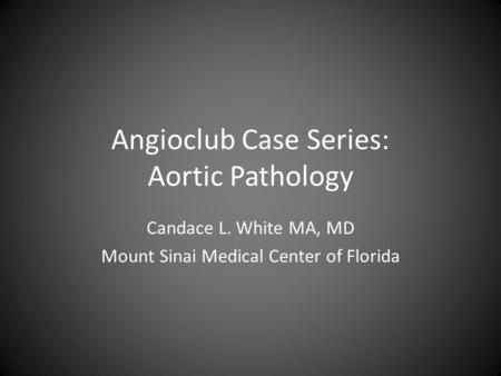 Angioclub Case Series: Aortic Pathology Candace L. White MA, MD Mount Sinai Medical Center of Florida.