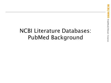 NCBI/WHO PubMed/Hinari Course NCBI Literature Databases: PubMed Background.
