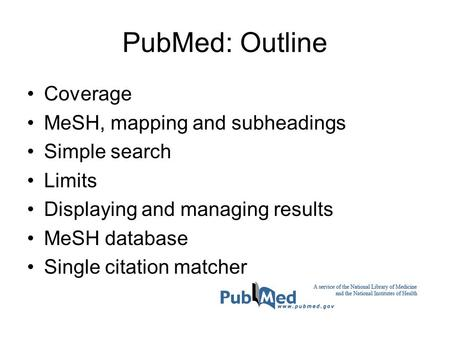 PubMed: Outline Coverage MeSH, mapping and subheadings Simple search Limits Displaying and managing results MeSH database Single citation matcher.