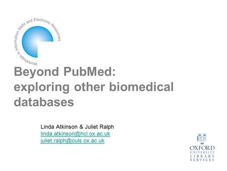 Beyond PubMed: exploring other biomedical databases Linda Atkinson & Juliet Ralph
