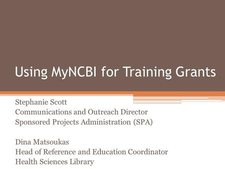 Using MyNCBI for Training Grants Stephanie Scott Communications and Outreach Director Sponsored Projects Administration (SPA) Dina Matsoukas Head of Reference.