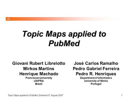 Topic Maps applied to PubMed, Extreme'07, August 20071 Topic Maps applied to PubMed Giovani Rubert Librelotto Mirkos Martins Henrique Machado Franciscan.