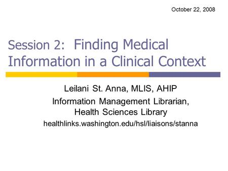 Session 2: Finding Medical Information in a Clinical Context Leilani St. Anna, MLIS, AHIP Information Management Librarian, Health Sciences Library healthlinks.washington.edu/hsl/liaisons/stanna.