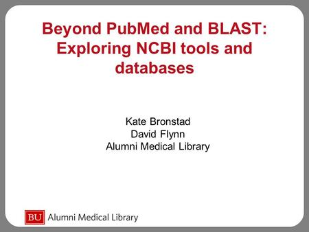 Beyond PubMed and BLAST: Exploring NCBI tools and databases Kate Bronstad David Flynn Alumni Medical Library.