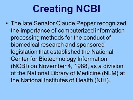 Creating NCBI The late Senator Claude Pepper recognized the importance of computerized information processing methods for the conduct of biomedical research.