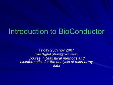 Introduction to BioConductor Friday 23th nov 2007 Ståle Nygård Statistical methods and bioinformatics for the analysis of microarray.