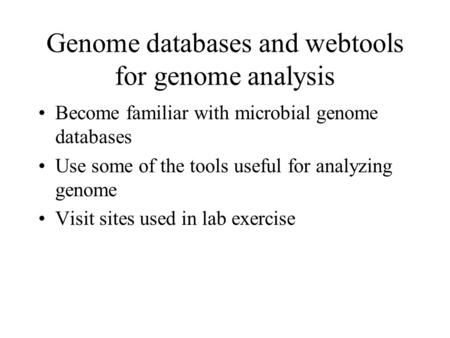 Genome databases and webtools for genome analysis Become familiar with microbial genome databases Use some of the tools useful for analyzing genome Visit.