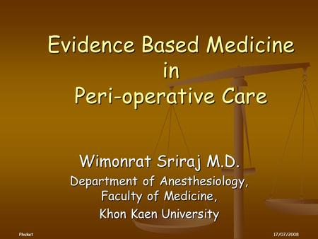 Evidence Based Medicine in Peri-operative Care Wimonrat Sriraj M.D. Department of Anesthesiology, Faculty of Medicine, Khon Kaen University Phuket17/07/2008.