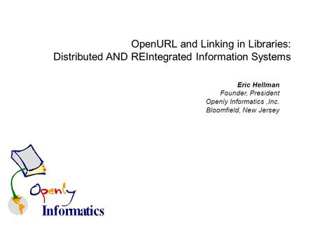 Eric Hellman Founder, President Openly Informatics,Inc. Bloomfield, New Jersey OpenURL and Linking in Libraries: Distributed AND REIntegrated Information.