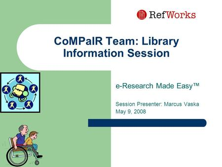 CoMPaIR Team: Library Information Session e-Research Made Easy™ Session Presenter: Marcus Vaska May 9, 2008.