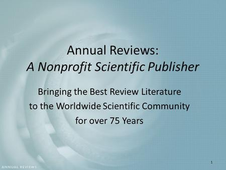 Annual Reviews: A Nonprofit Scientific Publisher Bringing the Best Review Literature to the Worldwide Scientific Community for over 75 Years 1.