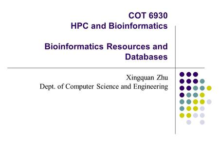 COT 6930 HPC and Bioinformatics Bioinformatics Resources and Databases Xingquan Zhu Dept. of Computer Science and Engineering.