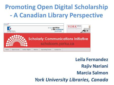 Promoting Open Digital Scholarship - A Canadian Library Perspective Leila Fernandez Rajiv Nariani Marcia Salmon York University Libraries, Canada.