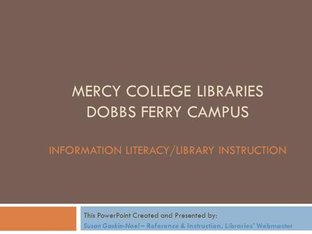 MERCY COLLEGE LIBRARIES DOBBS FERRY CAMPUS INFORMATION LITERACY/LIBRARY INSTRUCTION This PowerPoint Created and Presented by: Susan Gaskin-Noel – Reference.