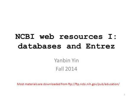 NCBI web resources I: databases and Entrez Yanbin Yin Fall 2014 Most materials are downloaded from ftp://ftp.ncbi.nih.gov/pub/education/ 1.
