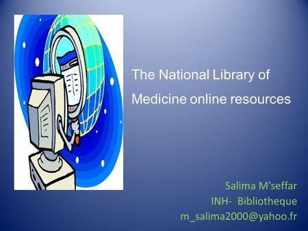 The National Library of Medicine online resources Salima M'seffar INH- Bibliotheque