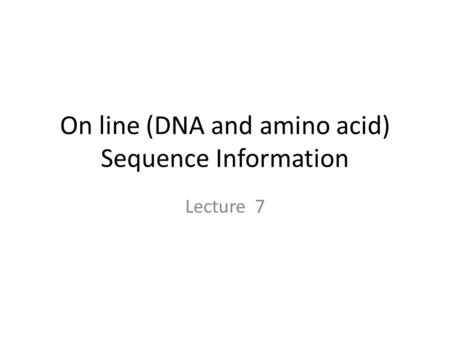 On line (DNA and amino acid) Sequence Information Lecture 7.