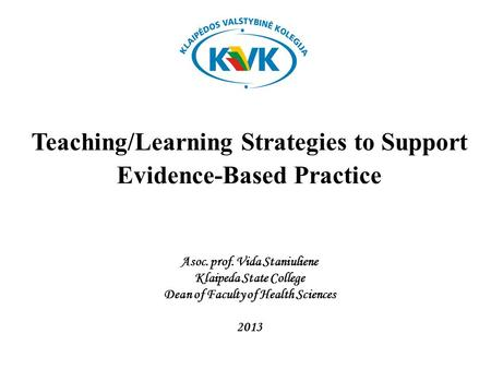 Teaching/Learning Strategies to Support Evidence-Based Practice Asoc. prof. Vida Staniuliene Klaipeda State College Dean of Faculty of Health Sciences.