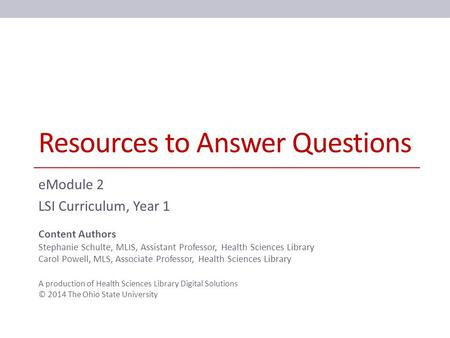 Resources to Answer Questions eModule 2 LSI Curriculum, Year 1 Content Authors Stephanie Schulte, MLIS, Assistant Professor, Health Sciences Library Carol.