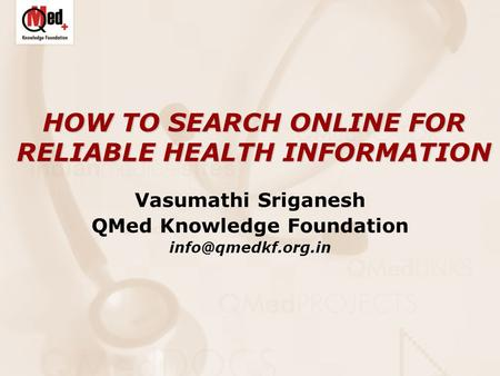 HOW TO SEARCH ONLINE FOR RELIABLE HEALTH INFORMATION Vasumathi Sriganesh QMed Knowledge Foundation