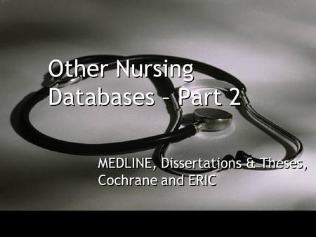 Other Nursing Databases – Part 2 MEDLINE, Dissertations & Theses, Cochrane and ERIC.