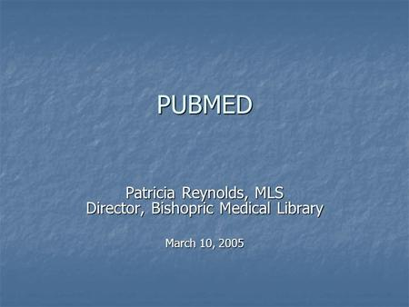 PUBMED Patricia Reynolds, MLS Director, Bishopric Medical Library March 10, 2005.