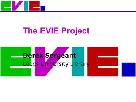 The EVIE Project Derek Sergeant Leeds University Library.