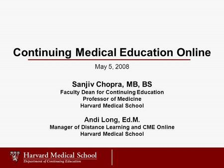 Continuing Medical Education Online Sanjiv Chopra, MB, BS Faculty Dean for Continuing Education Professor of Medicine Harvard Medical School Andi Long,