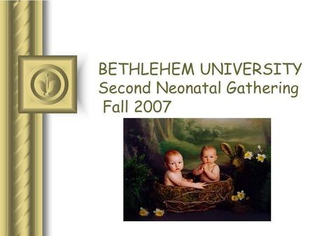 BETHLEHEM UNIVERSITY Second Neonatal Gathering Fall 2007.