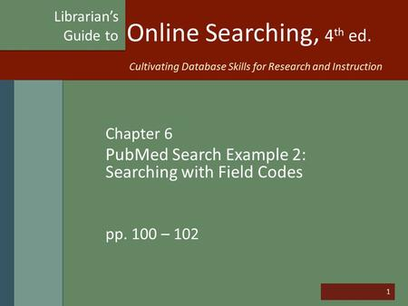 1 Online Searching, 4 th ed. Chapter 6 PubMed Search Example 2: Searching with Field Codes pp. 100 – 102 Librarian's Guide to Cultivating Database Skills.