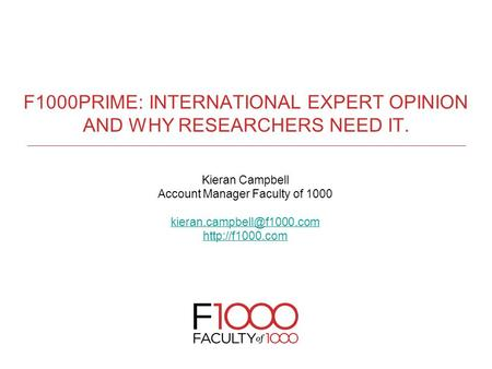 F1000PRIME: INTERNATIONAL EXPERT OPINION AND WHY RESEARCHERS NEED IT. Kieran Campbell Account Manager Faculty of 1000