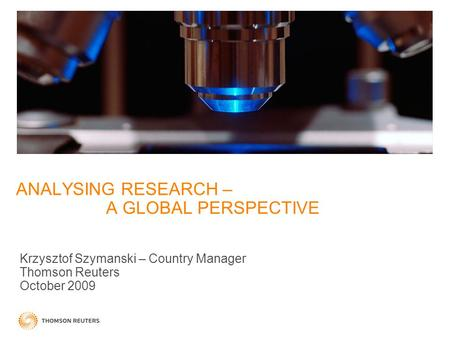 ANALYSING RESEARCH – A GLOBAL PERSPECTIVE Krzysztof Szymanski – Country Manager Thomson Reuters October 2009.