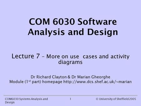 1COM6030 Systems Analysis and Design © University of Sheffield 2005 COM 6030 Software Analysis and Design Lecture 7 – More on use cases and activity diagrams.